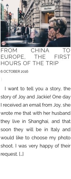 FROM CHINA TO EUROPE, THE FIRST HOURS OF THE TRIP 6 OCTOBER 2016 |    I want to tell you a story, the story of Joy and Jackie! One day I received an email from Joy, she wrote me that with her husband they live in Shanghai, and that soon they will be in Italy and would like to choose my photo shoot. I was very happy of their request. […]