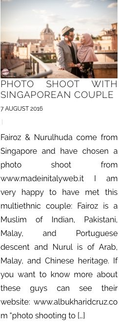 "PHOTO SHOOT WITH SINGAPOREAN COUPLE 7 AUGUST 2016 | Fairoz & Nurulhuda come from Singapore and have chosen a photo shoot from www.madeinitalyweb.it I am very happy to have met this multiethnic couple: Fairoz is a Muslim of Indian, Pakistani, Malay, and Portuguese descent and Nurul is of Arab, Malay, and Chinese heritage. If you want to know more about these guys can see their website: www.albukharidcruz.com ""photo shooting to […]"