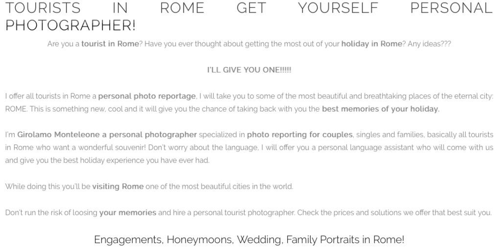 TOURISTS IN ROME GET YOURSELF PERSONAL PHOTOGRAPHER! Are you a tourist in Rome? Have you ever thought about getting the most out of your holiday in Rome? Any ideas???  I'LL GIVE YOU ONE!!!!!  I offer all tourists in Rome a personal photo reportage, I will take you to some of the most beautiful and breathtaking places of the eternal city: ROME. This is something new, cool and it will give you the chance of taking back with you the best memories of your holiday.  I'm Girolamo Monteleone a personal photographer specialized in photo reporting for couples, singles and families, basically all tourists in Rome who want a wonderful souvenir! Don't worry about the language, I will offer you a personal language assistant who will come with us and give you the best holiday experience you have ever had.  While doing this you'll be visiting Rome one of the most beautiful cities in the world.  Don't run the risk of loosing your memories and hire a personal tourist photographer. Check the prices and solutions we offer that best suit you.  Engagements, Honeymoons, Wedding, Family Portraits in Rome!